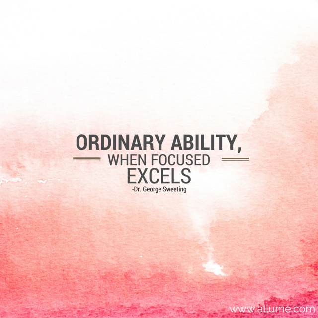 """""""Ordinary ability, when focused, excels"""" {Dr. George Sweeting}."""